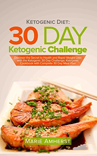 Ketogenic Diet: 30 Day Ketogenic Challenge: Discover the Secret to Health and Rapid Weight Loss with the Ketogenic 30 Day Challenge; Ketogenic Cookbook with Complete 30 Day Meal Plan by Marie Amherst