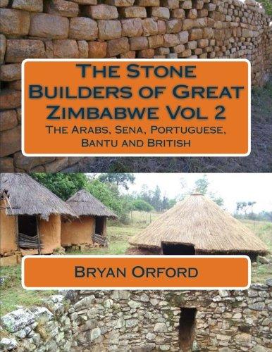 The Stone Builders of Great Zimbabwe Vol 2: The Arabs, Sena, Portuguese, Bantu and British (Volume 2) pdf