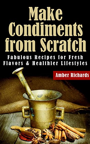 Make Condiments from Scratch: Fabulous Recipes for Fresh Flavors and Healthier Lifestyles by [Richards, Amber]