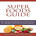 Superfoods Guide: The Food and Medicine of the Future for Weight Loss and to Prevent Ilness | Russell Dawson