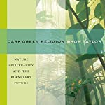 Dark Green Religion: Nature Spirituality and the Planetary Future | Bron Taylor