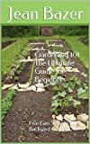 Gardening 101: The Ultimate Guide for Beginners: Five Easy Steps to a Backyard Garden