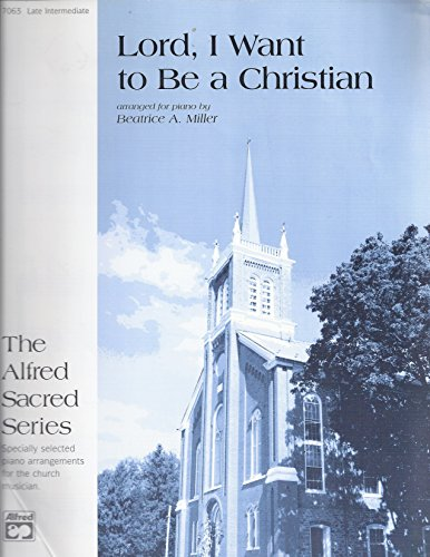 Lord, I Want to Be a Christian Arranged By Beatrice A. Miller. For Piano. Piano Solo; Solo. Sacred. Late Intermediate. Sheet. ()