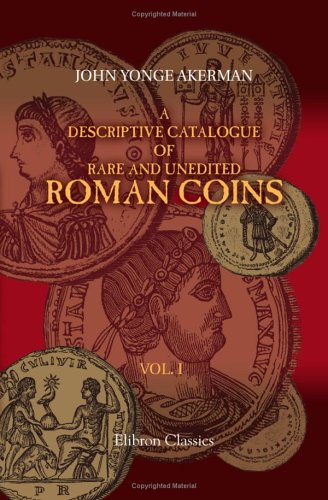 (A Descriptive Catalogue of Rare and Unedited Roman Coins: from the Earliest Period of the Roman Coinage, to the Extinction of the Empire under ... numerous plates from the originals. Volume 1)