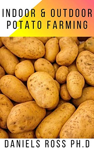 INDOOR AND OUTDOOR POTATO FARMING : Basic Step by Step Guide on Growing Potato Indoor and Outdoor