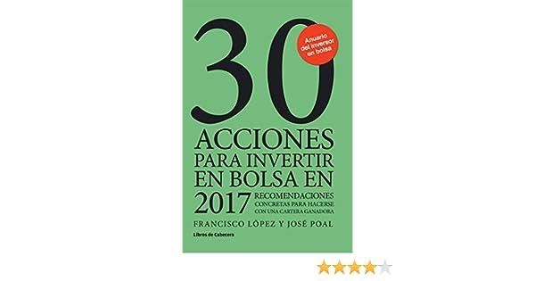 30 acciones para invertir en bolsa en 2017: Recomendaciones concretas para hacerse con una cartera ganadora (Inversión) eBook: Francisco López Martínez, ...