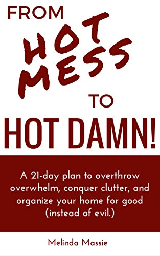 From Hot Mess to Hot Damn!: A 21-day Plan to Overthrow Overwhelm, Conquer Clutter, and Organize Your Home for Good (Instead of Evil.) by [Massie, Melinda]
