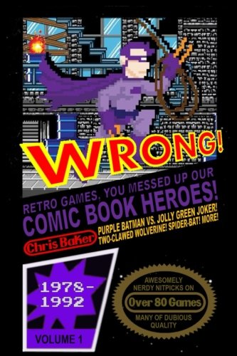 WRONG! Retro Games, You Messed Up Our Comic Book Heroes!: Awesomely Nerdy Nitpicks on Nearly 80 Games (Volume 1)