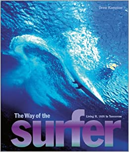 Way Of The Surfer: Living It, 1935 To Today: Living It, 1935 To Tomorrow por Drew Kampion epub