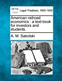 American railroad economics : a text-book for investors and Students, A. M. Sakolski, 124013312X