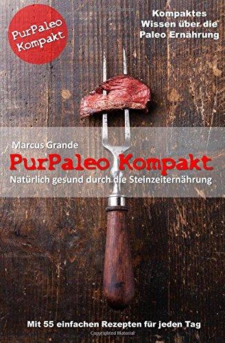 PurPaleo Kompakt - Natürlich gesund durch die Steinzeiternährung: Kompaktes Wissen über die Paleo Ernährung mit 55 leckeren Rezepten für jeden Tag