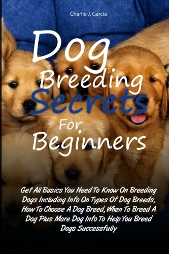 Dog Breeding Secrets For Beginners: Get All Basics You Need To Know On Breeding Dogs Including Info On Types Of Dog Breeds, How To Choose A Dog Breed, ... Dog ()