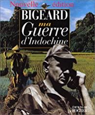 Ma guerre d'Indochine par Général Marcel Bigeard