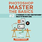 Photoshop - Master the Basics 2: 9 Techniques to Take Your Photoshop Skills to the Next Level Hörbuch von James Carren Gesprochen von: John Edmondson