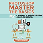 Photoshop - Master the Basics 2: 9 Techniques to Take Your Photoshop Skills to the Next Level | James Carren