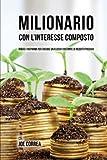 Milionario Con L'interesse Composto: Riduci i Risparmi per Creare un Flusso Costante di Reddito Passivo (Italian Edition)