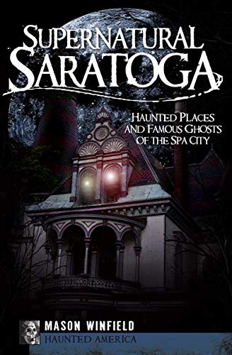 Supernatural Saratoga: Haunted Places and Famous Ghosts of the Spa City (Haunted America) -