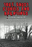 Image of True Ghost Stories And Hauntings: Disturbing Legends Of Unexplained Phenomena, Ghastly True Ghost Stories And True Paranormal Hauntings