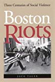 Boston Riots : Three Centuries of Social Violence, Tager, Jack, 1555534619