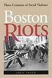 Boston Riots : Three Centuries of Social Violence, Tager, Jack, 1555534619