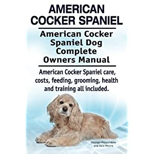 American Cocker Spaniel. American Cocker Spaniel Dog Complete Owners Manual. American Cocker Spaniel care, costs, feeding, grooming, health and training all included. 27