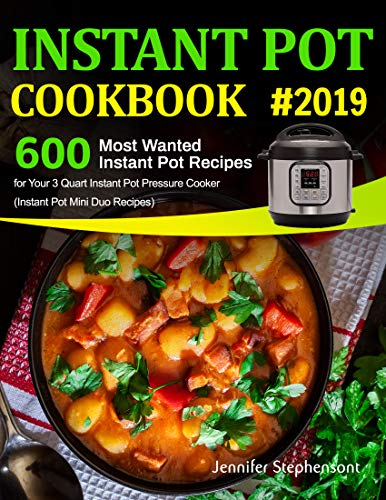 Instant Pot Cookbook #2019: 600 Most Wanted Instant Pot Recipes for Your 3 Quart Instant Pot Pressure Cooker (Instant Pot Mini Duo Recipes) by Jennifer  Stephenson
