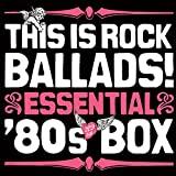 This Is Rock Ballads! Essential '80s Box