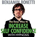 The Easy Way to Increase Self-Confidence with Hypnosis Speech by Benjamin Bonetti Narrated by Benjamin Bonetti