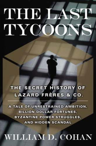 The Last Tycoons: The Secret History of Lazard Frres & Co. by William D. Cohan (2007-04-03)