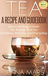 Tea A Recipe and Guidebook Quick and Easy to Make Tea Recipes That Are Nutritious, Relaxing, and Energizing: Includes Recipes for: Black, Green, White, Oolong and Herbal Teas (English Edition)