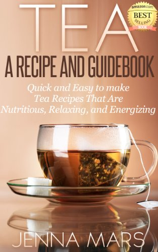 Tea A Recipe and Guidebook Quick and Easy to Make Tea Recipes That Are Nutritious, Relaxing, and Energizing: Includes Recipes for: Black, Green, White, Oolong and Herbal ()