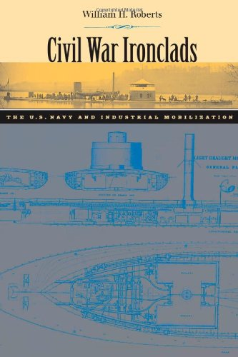 Civil War Ironclads: The U.S. Navy and Industrial Mobilization (Johns Hopkins Studies in the History of Technology)