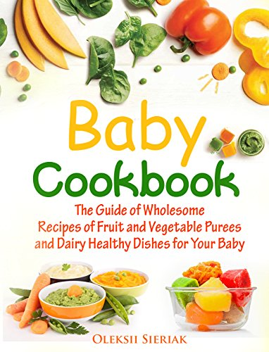 Baby Cookbook: The Guide of Wholesome Recipes of Fruit and Vegetable Purees and Dairy Healthy Dishes for Your Baby by Sieriak Oleksii, Oleksii Sieriak