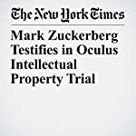 Mark Zuckerberg Testifies in Oculus Intellectual Property Trial | Nick Wingfield,Mike Isaac
