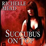 Succubus on Top: Georgina Kincaid, Book 2 | Richelle Mead