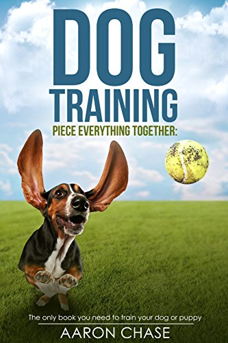 Dog Training: The only book you need to train your dog or puppy(obedience dog training, dog training for dummies , dog training tricks , potty dog training) (Piece Everything)