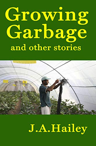 Growing Garbage and other stories by J. A. Hailey