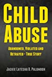 Child Abuse: Abandoned, Violated and Betrayed - True Story, Jackie Palumboh, 148409865X