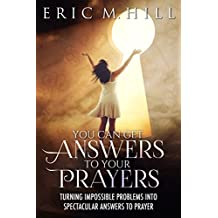 You Can Get Answers to Your Prayers: Turning Impossible Problems into Spectacular Answers to Prayer (Answered Prayer Book 1)