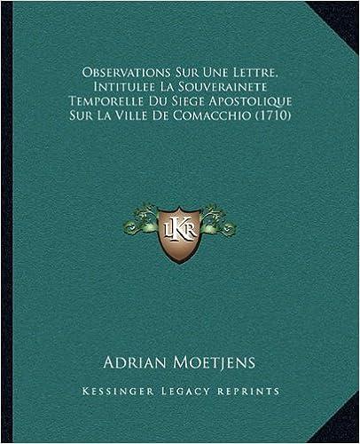 Book Observations Sur Une Lettre, Intitulee La Souverainete Temporelle Du Siege Apostolique Sur La Ville De Comacchio (1710) (French Edition) by Adrian Moetjens published by Kessinger Publishing, LLC (2010)