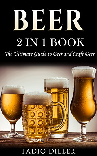 (Beer: 2 in 1 Book: The Ultimate Guide to: Beer, and Craft Beer (World's Best Drinks Book 3))