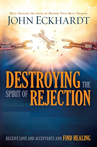 Destroying the Spirit of Rejection: Receive Love and Acceptance and Find Healing