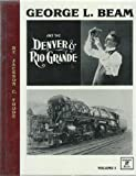 George L Beam and the Denver and Rio Grande : Volume I