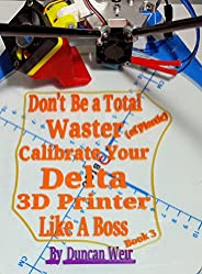 Don't Be a Total Waster (of plastic) Calibrate Your Delta 3D Printer Like A Boss Book 3
