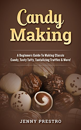 Candy Making: A Beginners Guide To Making Classic Candy, Tasty Taffy, Tantalizing Truffles & More!