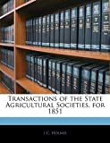 Transactions of the State Agricultural Societies, For 1851, J. C. Holmes, 1144610818