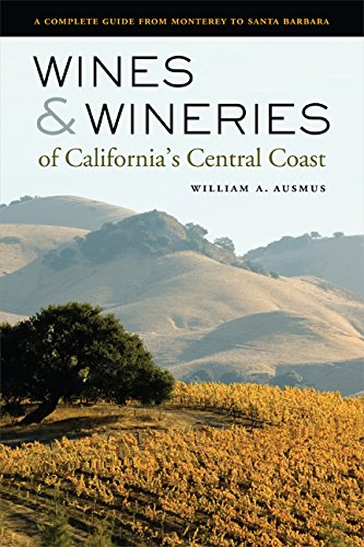 Wines and Wineries of California's Central Coast: A Complete Guide from Monterey to Santa Barbara Central Coast Wineries California