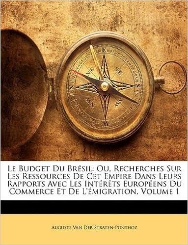 Le Budget Du Brésil: Ou, Recherches Sur Les Ressources De Cet Empire Dans Leurs Rapports Avec Les Intérêts Européens Du Commerce Et De L'émigration, Volume 1