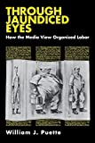 img - for Through Jaundiced Eyes: How the Media View Organized Labor (Cornell International Industrial and) book / textbook / text book
