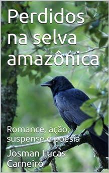 Perdidos na selva amazônica: Romance, ação, suspense e poesia por [Carneiro, Josman Lucas]